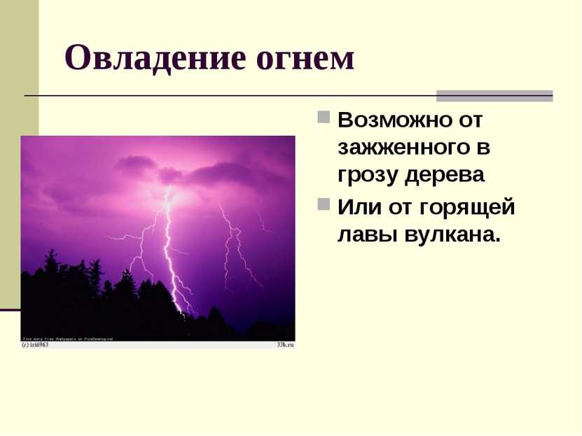 Овладение огнем Возможно от зажженного в грозу дерева Или от горящей лавы вул...