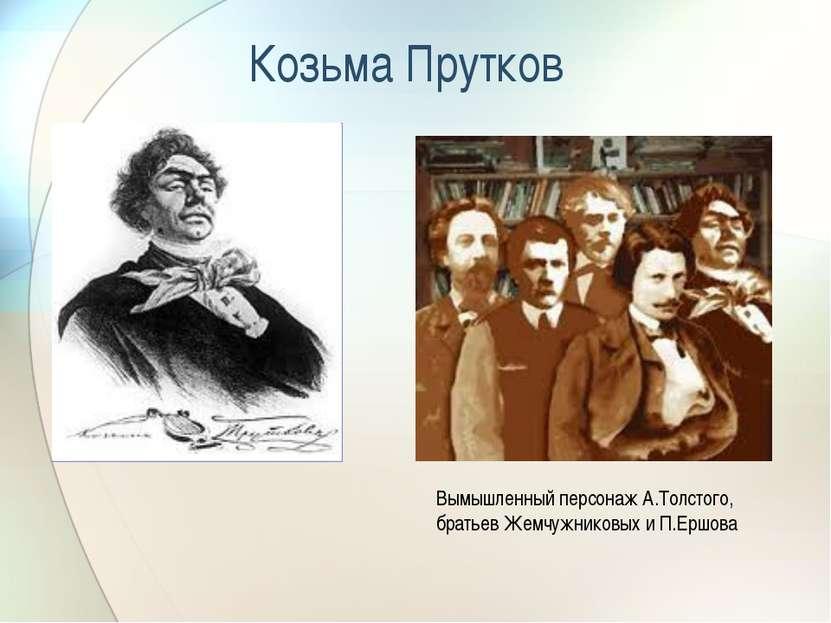 Козьма Прутков Вымышленный персонаж А.Толстого, братьев Жемчужниковых и П.Ершова