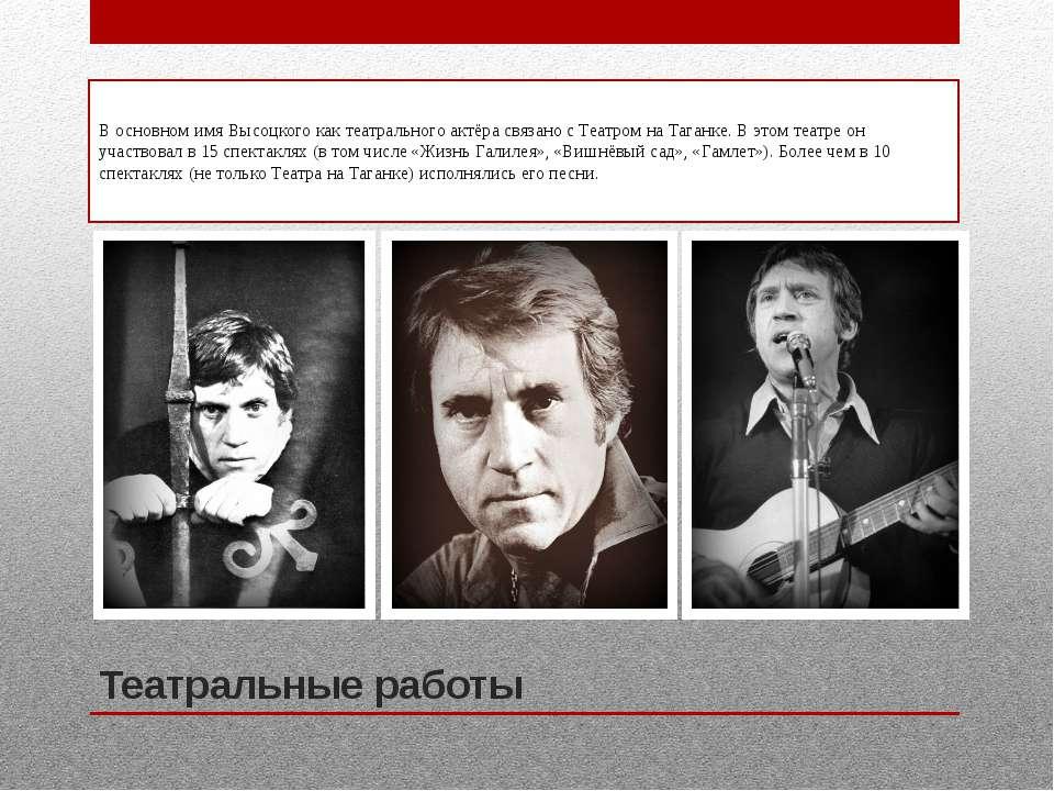 Театральные работы В основном имя Высоцкого как театрального актёра связано с...