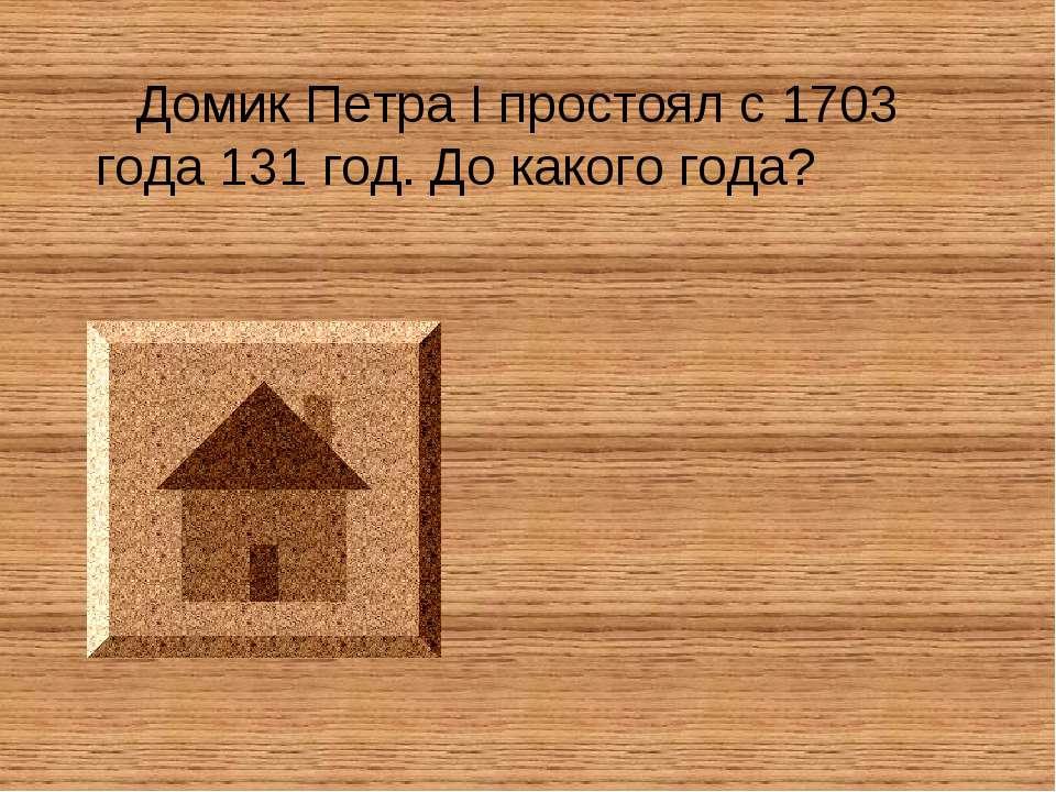 Домик Петра I простоял с 1703 года 131 год. До какого года?