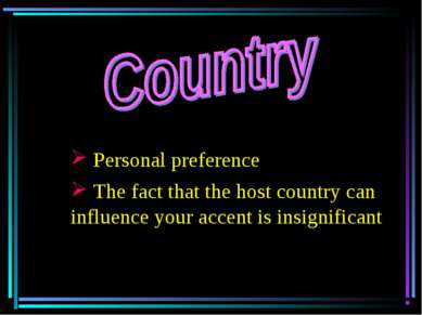 Personal preference The fact that the host country can influence your accent ...