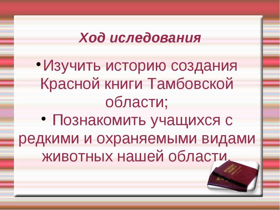 Ход иследования Изучить историю создания Красной книги Тамбовской области; По...