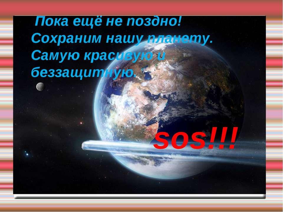 Пока ещё не поздно! Сохраним нашу планету. Самую красивую и беззащитную. sos!!!