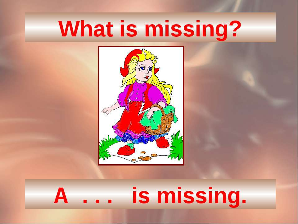 What is missing? A . . . is missing.