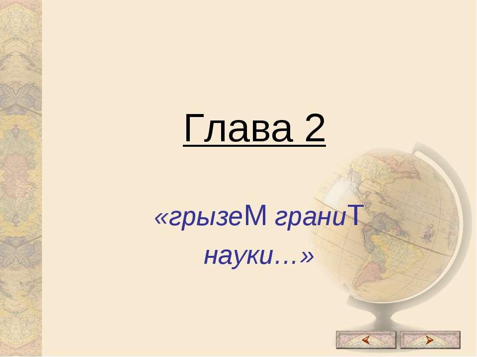 Глава 2 «грызеМ граниТ науки…»