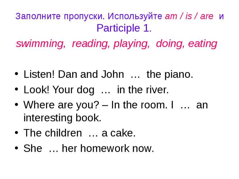 Заполните пропуски. Используйте am / is / are и Participle 1. swimming, readi...