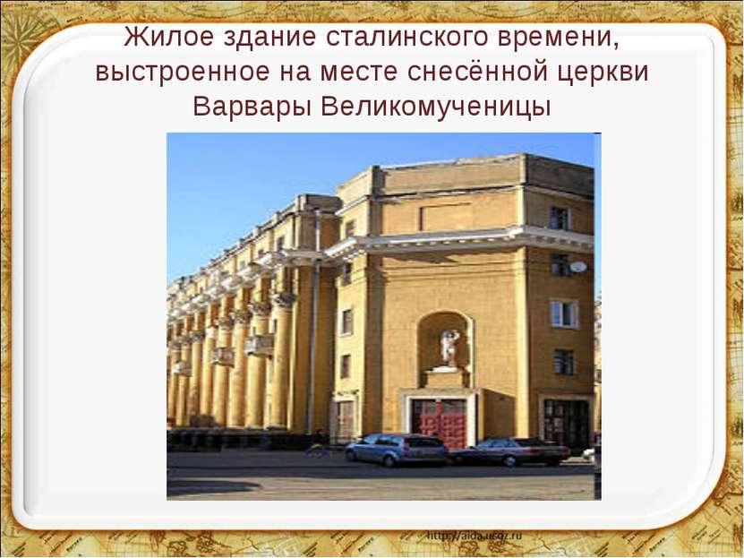 Жилое здание сталинского времени, выстроенное на месте снесённой церкви Варва...