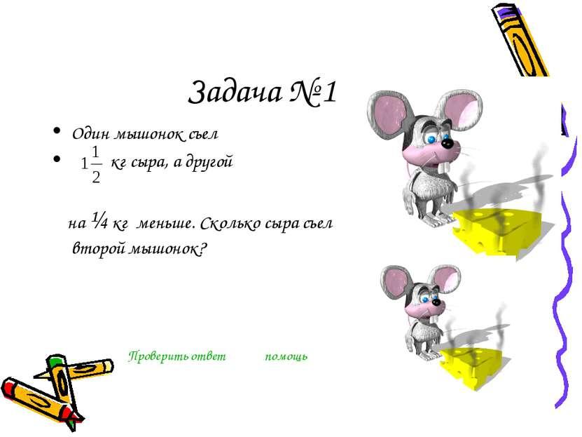 Задача № 1 Один мышонок съел кг сыра, а другой на ¼ кг меньше. Сколько сыра с...