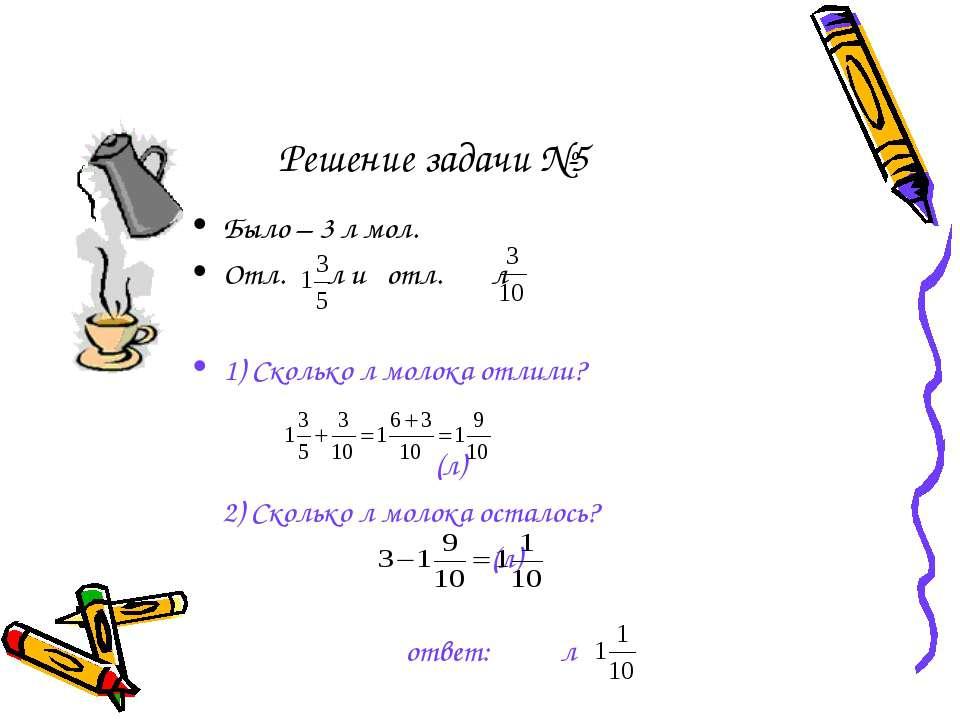 Решение задачи №5 Было – 3 л мол. Отл. л и отл. л 1) Сколько л молока отлили?...