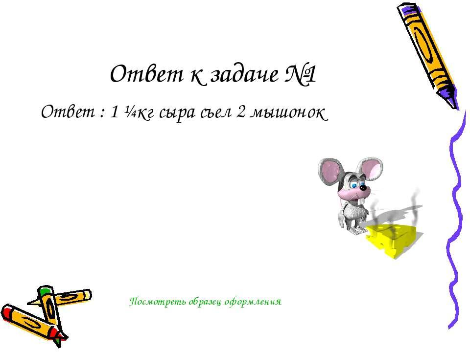 Ответ к задаче №1 Ответ : 1 ¼кг сыра съел 2 мышонок Посмотреть образец оформл...