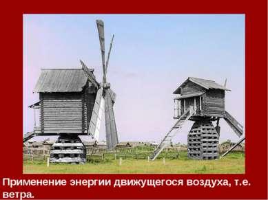 Применение энергии движущегося воздуха, т.е. ветра.