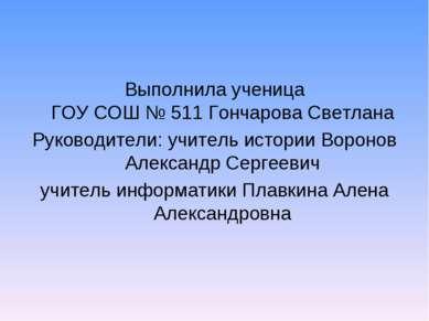 Выполнила ученица ГОУ СОШ № 511 Гончарова Светлана Руководители: учитель исто...
