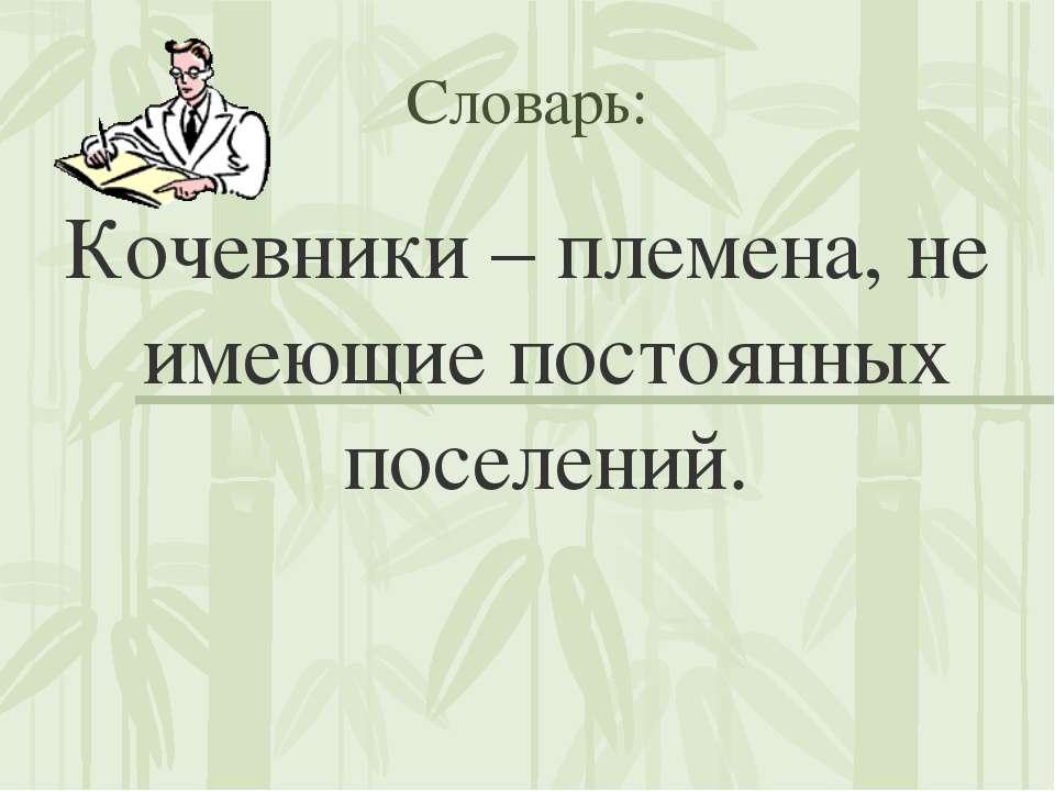 Словарь: Кочевники – племена, не имеющие постоянных поселений.