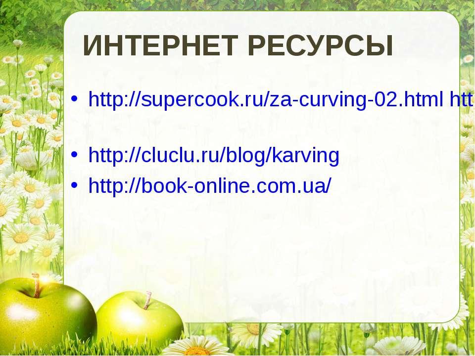 ИНТЕРНЕТ РЕСУРСЫ http://supercook.ru/za-curving-02.html http://ru.wikipedia.o...