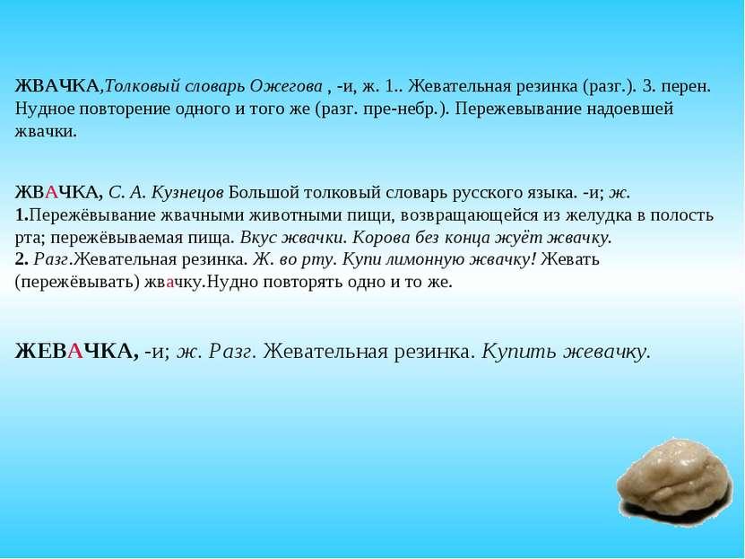 ЖВАЧКА,Толковый словарь Ожегова , -и, ж. 1.. Жевательная резинка (разг.). 3. ...