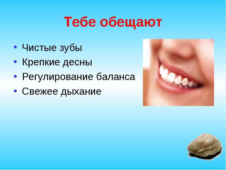 Тебе обещают Чистые зубы Крепкие десны Регулирование баланса Свежее дыхание