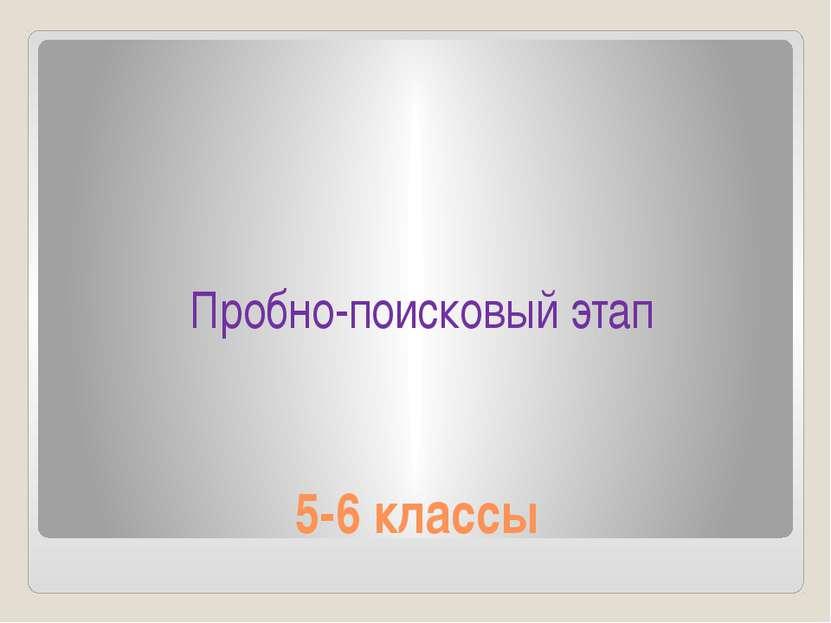 5-6 классы Пробно-поисковый этап