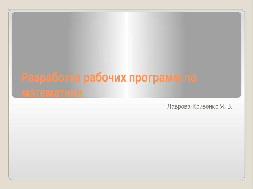 Разработка рабочих программ по математике Лаврова-Кривенко Я. В.