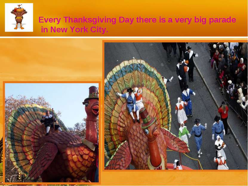 Every Thanksgiving Day there is a very big parade in New York City.