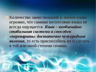 Количество заимствований в любом языке огромно, что самими носителями языка н...