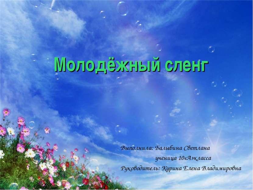 Молодёжный сленг Выполнила: Балыбина Светлана ученица 10«А»класса Руководител...