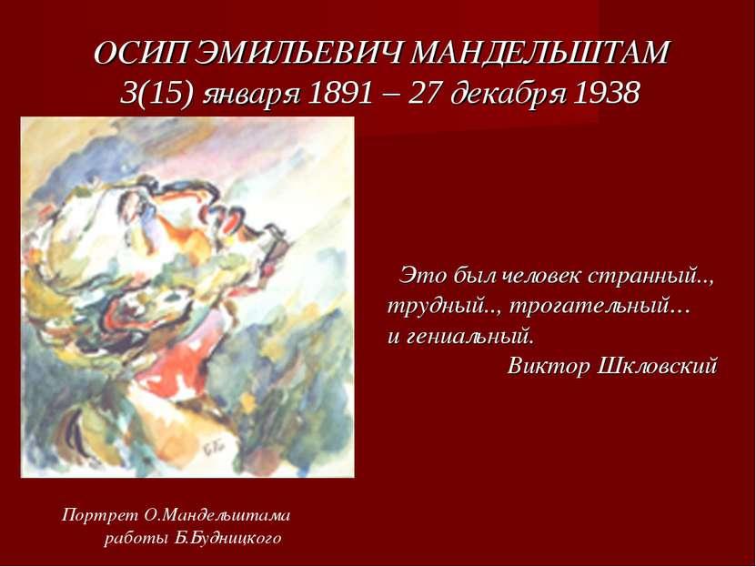 ОСИП ЭМИЛЬЕВИЧ МАНДЕЛЬШТАМ 3(15) января 1891 – 27 декабря 1938 Это был челове...