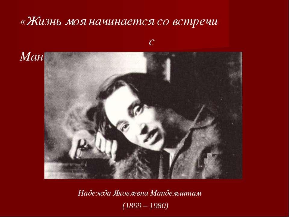 Надежда Яковлевна Мандельштам (1899 – 1980) «Жизнь моя начинается со встречи ...