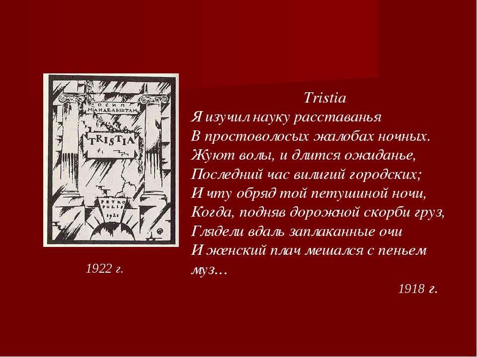 1922 г. Tristia Я изучил науку расставанья В простоволосых жалобах ночных. Жу...
