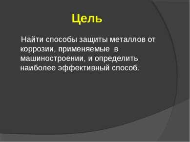 Цель Найти способы защиты металлов от коррозии, применяемые в машиностроении,...