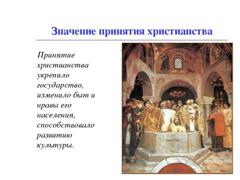 Значение принятия христианства Принятие христианства укрепило государство, из...