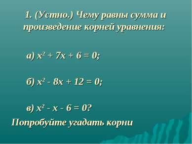 1. (Устно.) Чему равны сумма и произведение корней уравнения: а) х2 + 7х + 6 ...