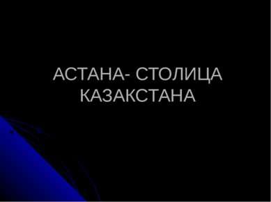 АСТАНА- СТОЛИЦА КАЗАКСТАНА