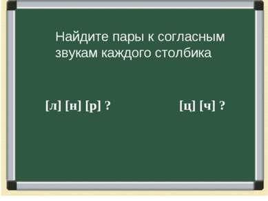 [л] [н] [р] ? [ц] [ч] ? Найдите пары к согласным звукам каждого столбика