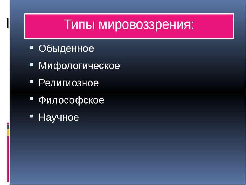 Типы мировоззрения: Обыденное Мифологическое Религиозное Философское Научное