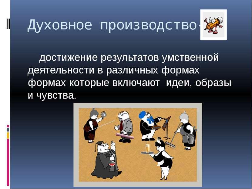 Духовное производство- достижение результатов умственной деятельности в разли...