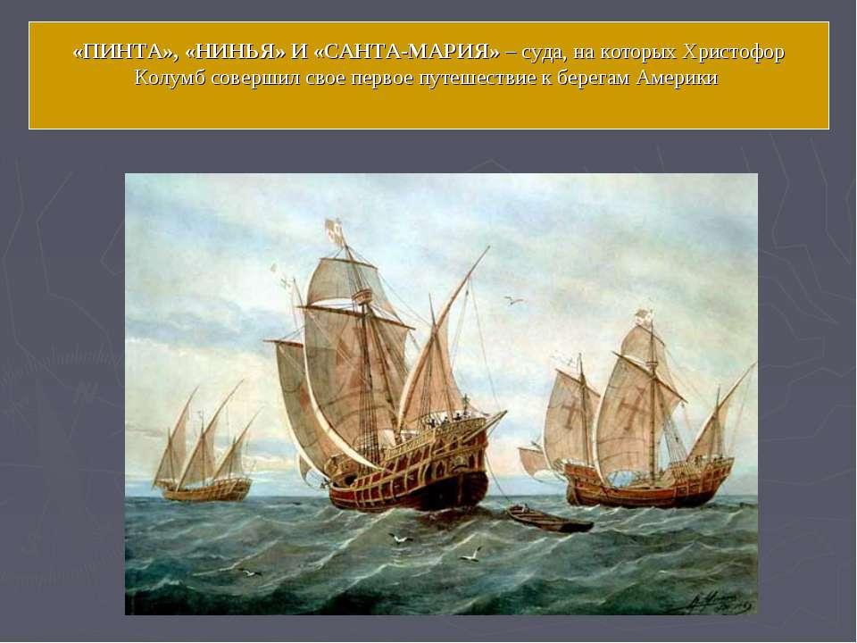 «ПИНТА», «НИНЬЯ» И «САНТА-МАРИЯ» – суда, на которых Христофор Колумб совершил...