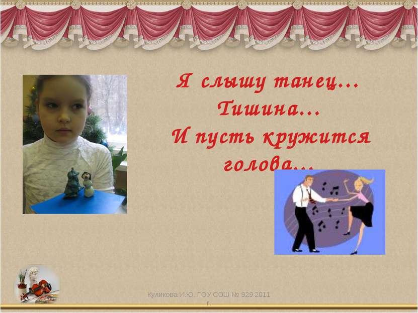 Я слышу танец… Тишина… И пусть кружится голова… Куликова И.Ю. ГОУ СОШ № 929 2...