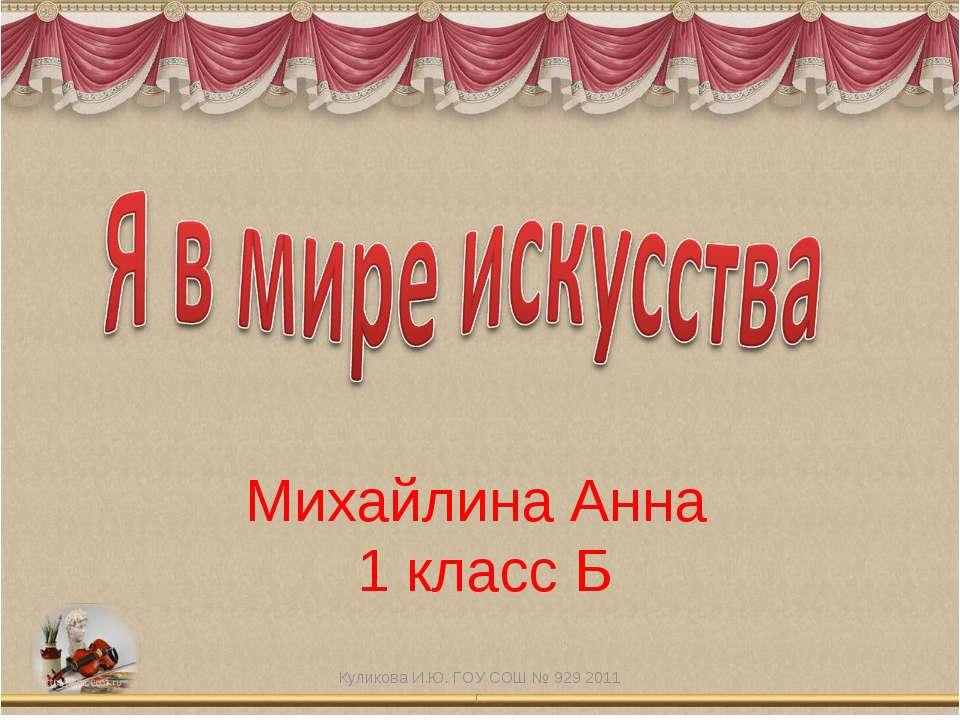 Михайлина Анна 1 класс Б Куликова И.Ю. ГОУ СОШ № 929 2011 г. Куликова И.Ю. ГО...
