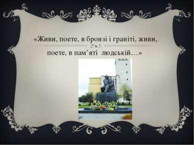 «Живи, поете, в бронзі і граніті, живи, поете, в пам'яті людській…»