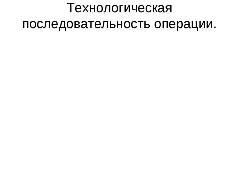 Технологическая последовательность операции.