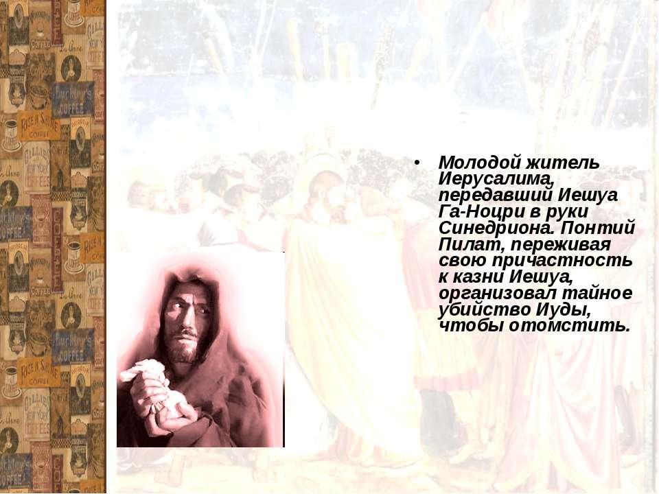 Молодой житель Иерусалима, передавший Иешуа Га-Ноцри в руки Синедриона. Понти...