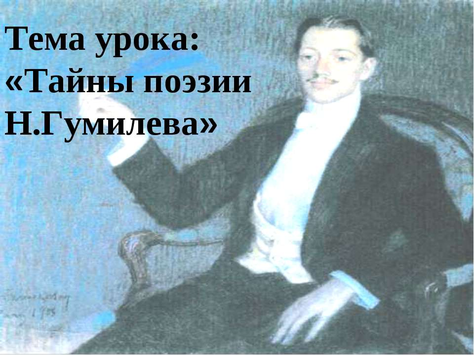 Тема урока: «Тайны поэзии Н.Гумилева»