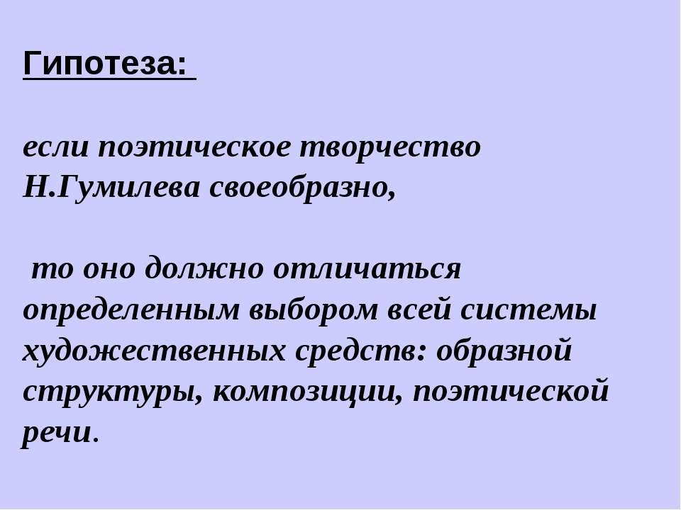 Гипотеза: если поэтическое творчество Н.Гумилева своеобразно, то оно должно о...