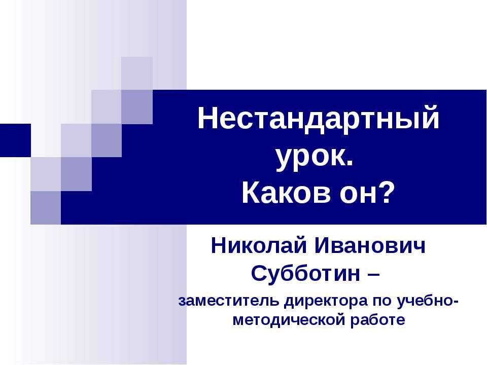 Нестандартный урок. Каков он? Николай Иванович Субботин – заместитель директо...