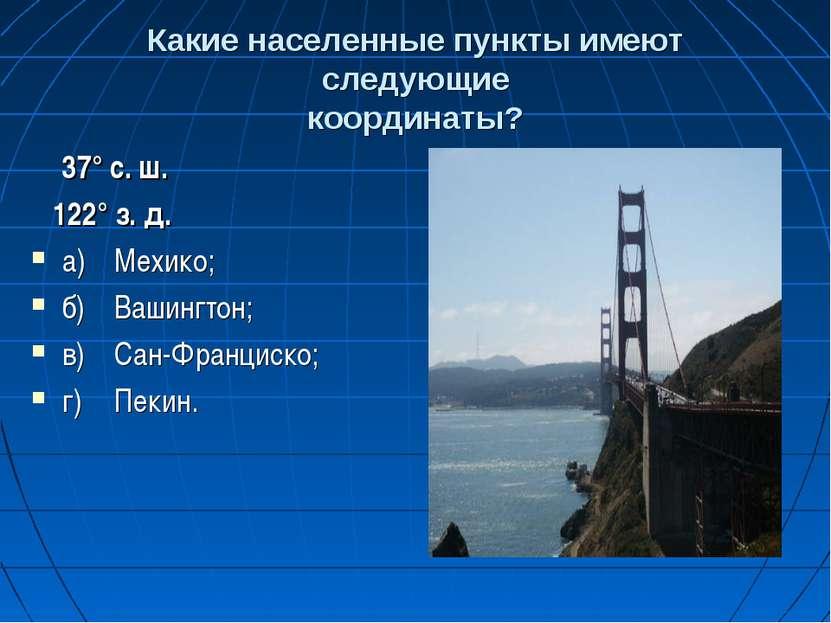 Какие населенные пункты имеют следующие координаты? 37° с. ш. 122° з. д. а) М...