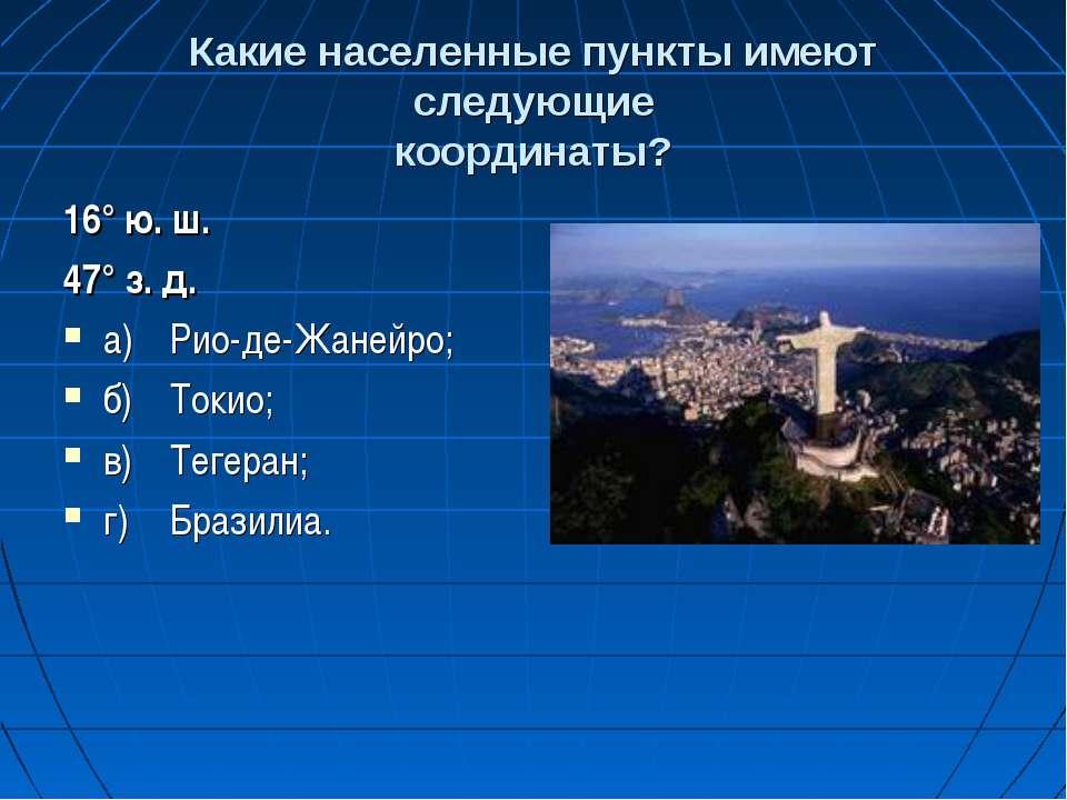 Какие населенные пункты имеют следующие координаты? 16° ю. ш. 47° з. д. а) Ри...