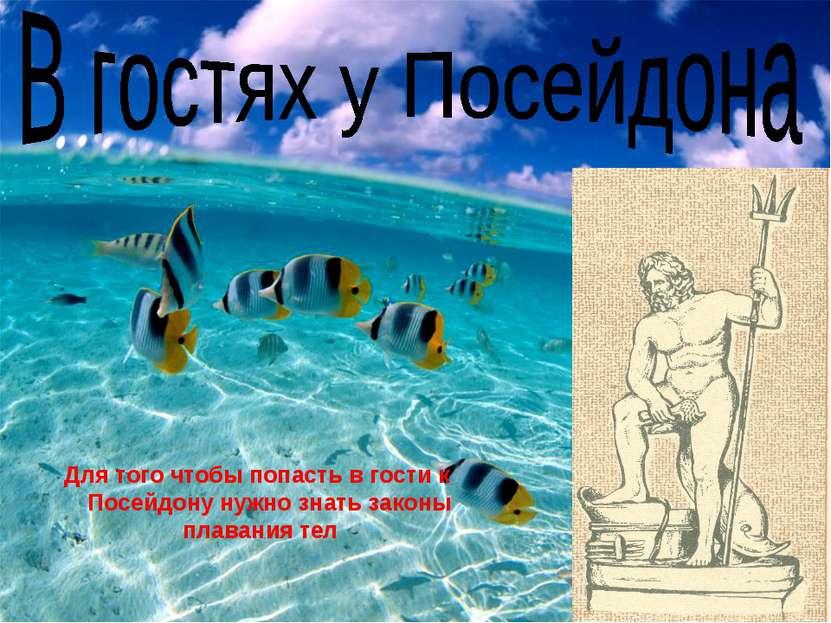 Для того чтобы попасть в гости к Посейдону нужно знать законы плавания тел