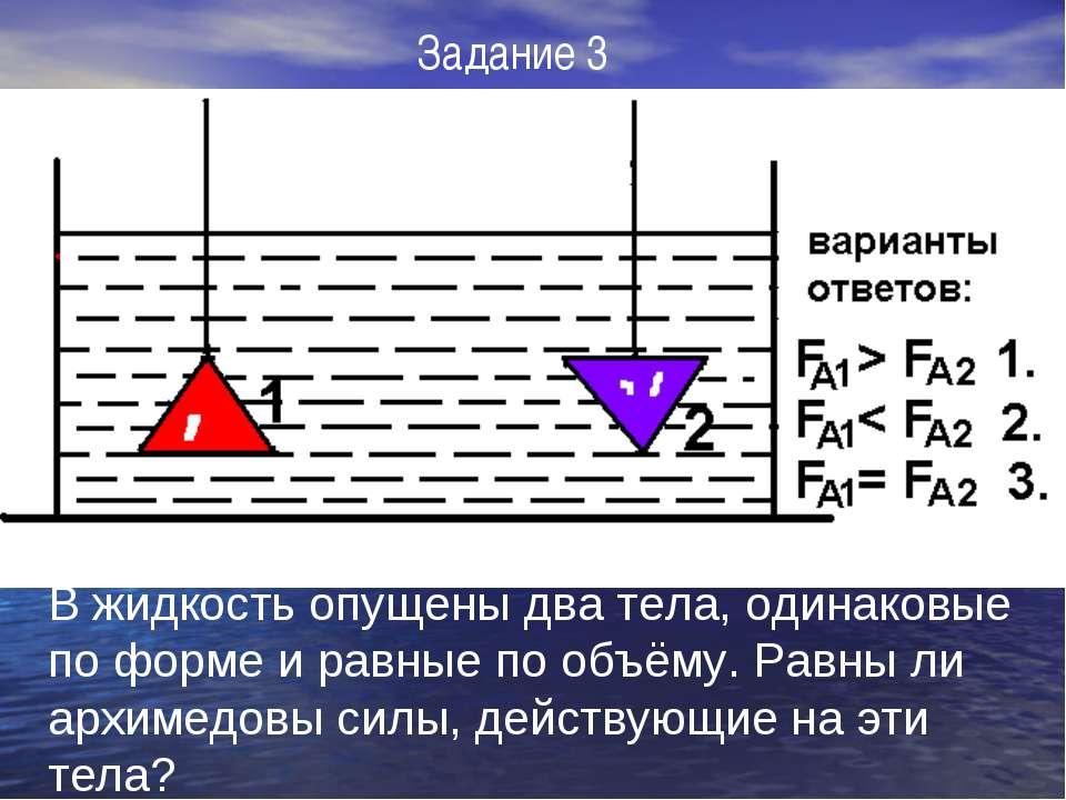 В жидкость опущены два тела, одинаковые по форме и равные по объёму. Равны ли...