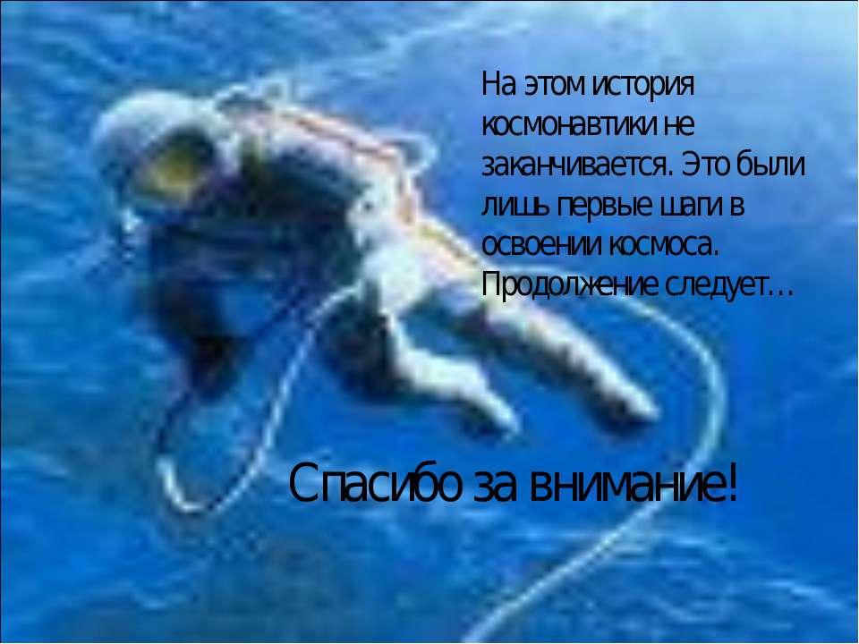 На этом история космонавтики не заканчивается. Это были лишь первые шаги в ос...