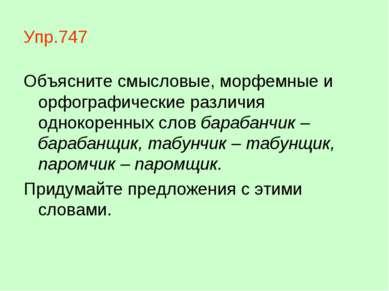 Упр.747 Объясните смысловые, морфемные и орфографические различия однокоренны...